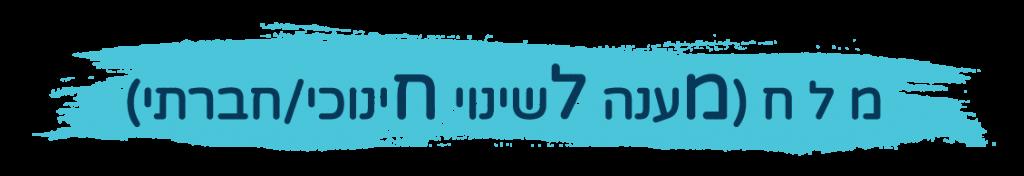 כותרת ברמה 1 בה כתוב מ ל ח (מענה לשינוי חינוכי/חברתי)